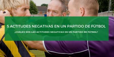 ¿Cuáles son las actitudes negativas en un partido de fútbol?